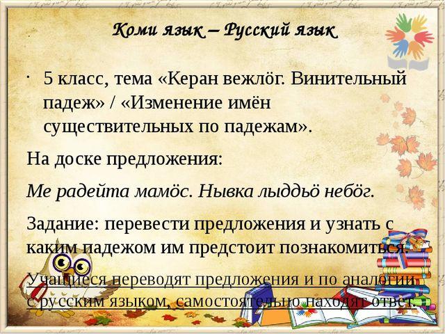 Коми язык – Русский язык 5 класс, тема «Керан вежлöг. Винительный падеж» / «И...