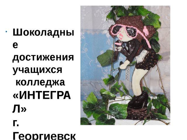 Шоколадные достижения учащихся колледжа «ИНТЕГРАЛ» г. Георгиевск