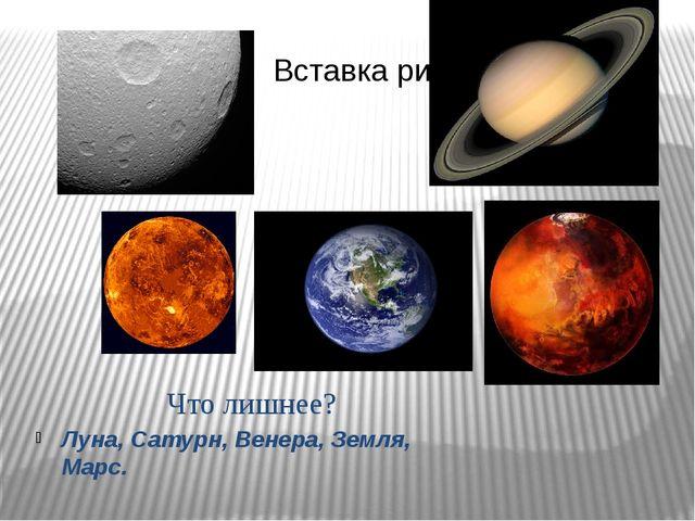 Что лишнее? Луна, Сатурн, Венера, Земля, Марс.