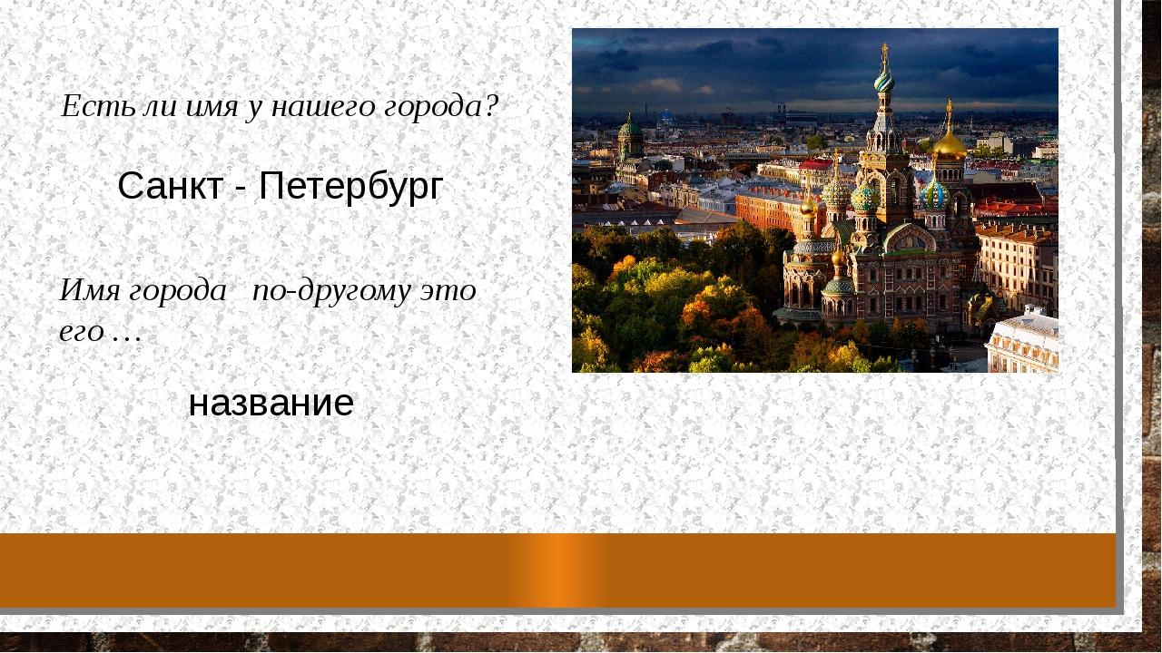 Есть ли имя у нашего города? Имя города  по-другому это его … Санкт - Петер...