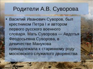 Родители А.В. Суворова Василий Иванович Суворов, был крестникомПетра Iи авт