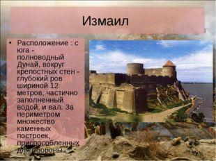 Измаил Расположение : с юга - полноводный Дунай, вокруг крепостных стен - глу