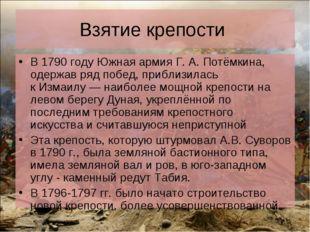 Взятие крепости В1790 годуЮжная армияГ.А.Потёмкина, одержав ряд побед, п