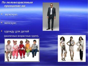 По половозрастным принципам на: мужскую; женскую; одежду для детей (различны