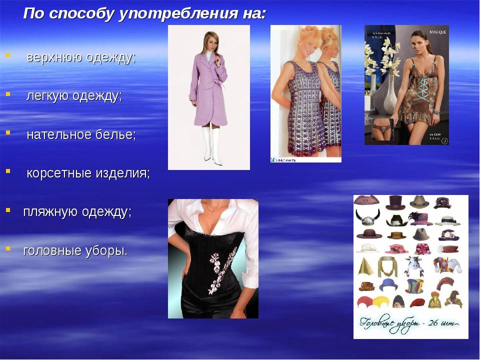 По способу употребления на: верхнюю одежду; легкую одежду; нательное белье;...