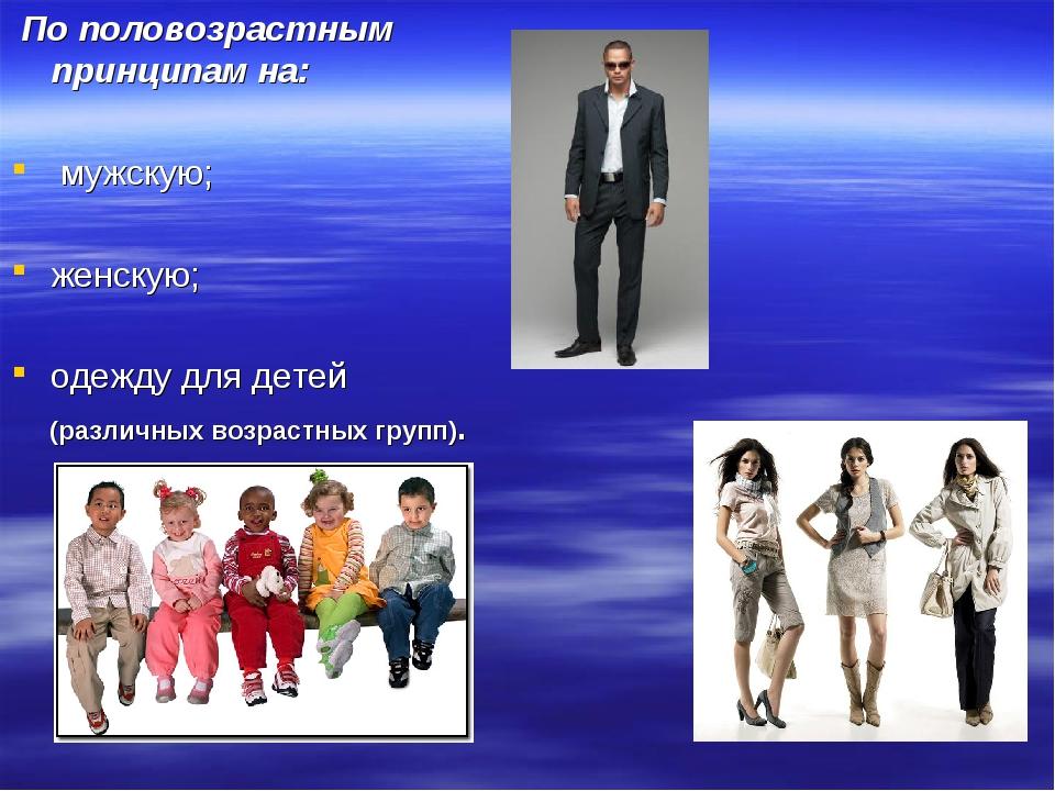 По половозрастным принципам на: мужскую; женскую; одежду для детей (различны...