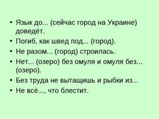 Язык до... (сейчас город на Украине) доведёт. Погиб, как швед под... (город).