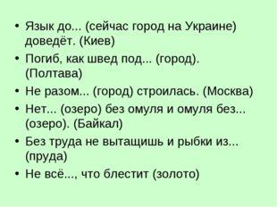 Язык до... (сейчас город на Украине) доведёт. (Киев) Погиб, как швед под... (