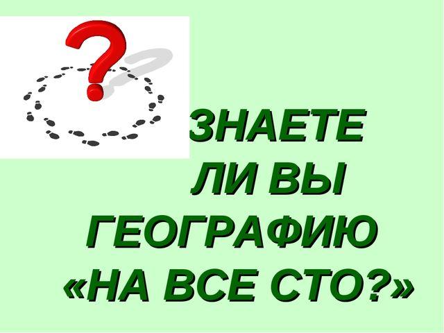 ЗНАЕТЕ ЛИ ВЫ ГЕОГРАФИЮ «НА ВСЕ СТО?»