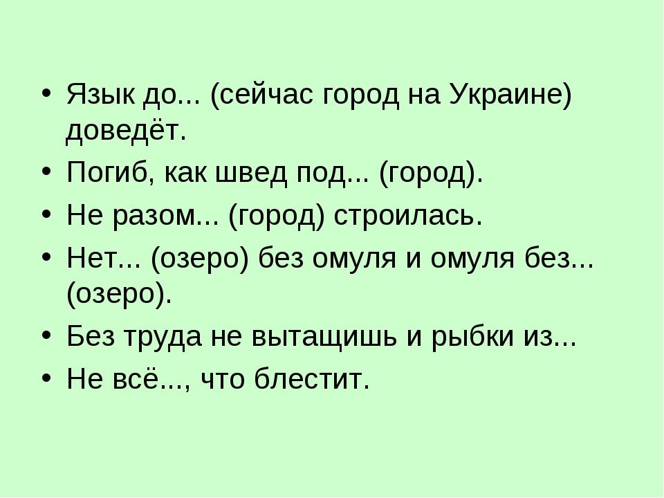 Язык до... (сейчас город на Украине) доведёт. Погиб, как швед под... (город)....