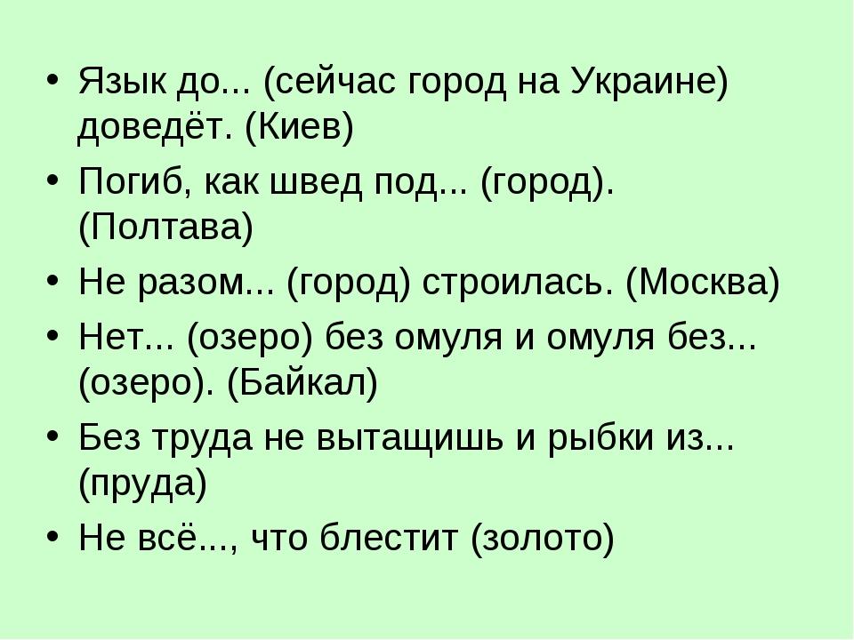 Язык до... (сейчас город на Украине) доведёт. (Киев) Погиб, как швед под... (...