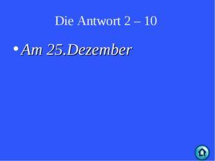 Die Antwort 2 – 10 Am 25.Dezember