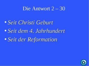Die Antwort 2 – 30 Seit Christi Geburt Seit dem 4. Jahrhundert Seit der Refor