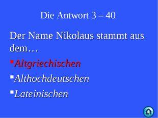 Die Antwort 3 – 40 Der Name Nikolaus stammt aus dem… Altgriechischen Althochd
