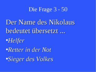 Die Frage 3 - 50 Der Name des Nikolaus bedeutet übersetzt ... Helfer Retter i