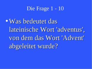 Die Frage 1 - 10 Was bedeutet das lateinische Wort 'adventus', von dem das Wo