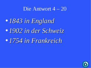 Die Antwort 4 – 20 1843 in England 1902 in der Schweiz 1754 in Frankreich