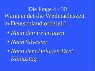 Die Frage 4 - 30 Wann endet die Weihnachtszeit in Deutschland offiziell? Nach