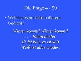 Die Frage 4 - 50 Welches Wort fällt in diesem Gedicht? Winter kommt! Winter k