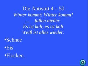 Die Antwort 4 – 50 Winter kommt! Winter kommt! … fallen nieder. Es ist kalt,