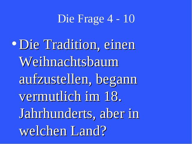 Die Frage 4 - 10 Die Tradition, einen Weihnachtsbaum aufzustellen, begann ver...