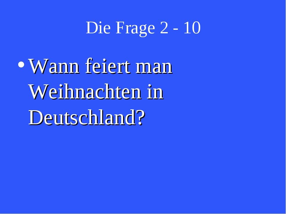 Die Frage 2 - 10 Wann feiert man Weihnachten in Deutschland?