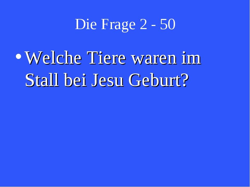 Die Frage 2 - 50 Welche Tiere waren im Stall bei Jesu Geburt?