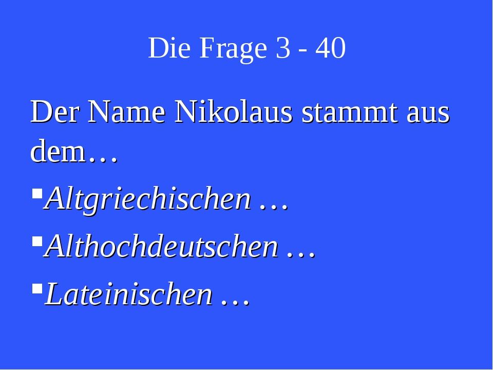 Die Frage 3 - 40 Der Name Nikolaus stammt aus dem… Altgriechischen … Althochd...