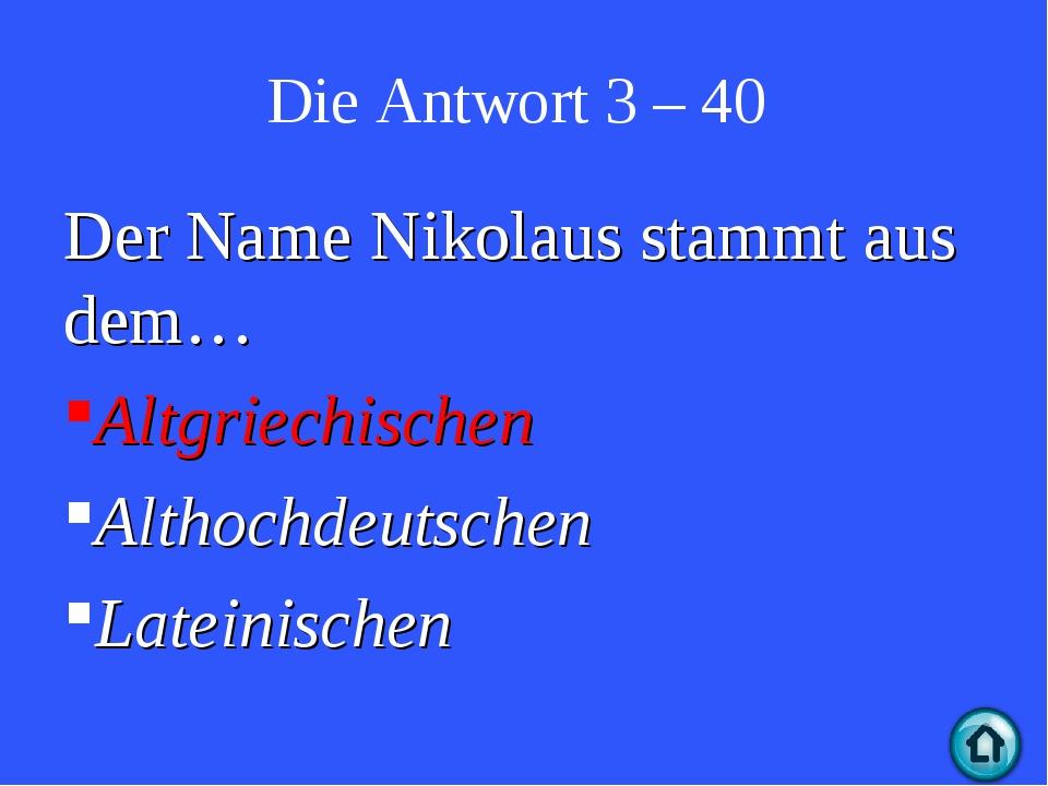 Die Antwort 3 – 40 Der Name Nikolaus stammt aus dem… Altgriechischen Althochd...