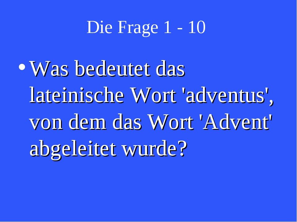 Die Frage 1 - 10 Was bedeutet das lateinische Wort 'adventus', von dem das Wo...