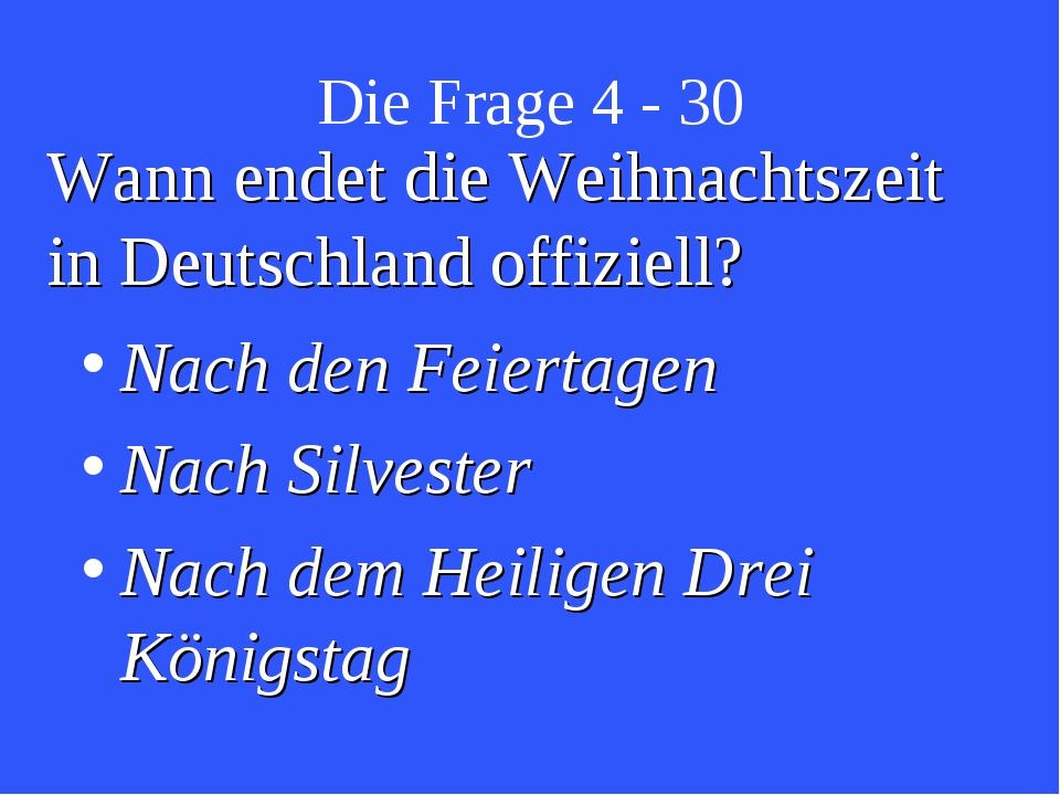 Die Frage 4 - 30 Wann endet die Weihnachtszeit in Deutschland offiziell? Nach...