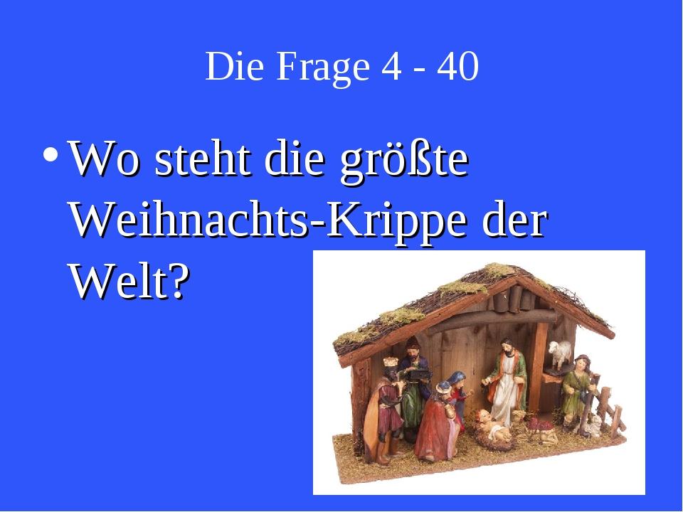 Die Frage 4 - 40 Wo steht die größte Weihnachts-Krippe der Welt?