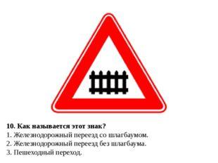 10. Как называется этот знак? 1. Железнодорожный переезд со шлагбаумом. 2. Ж
