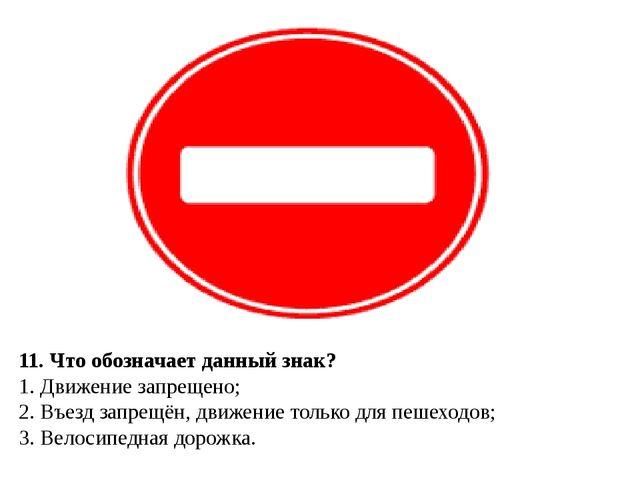 11. Что обозначает данный знак? 1. Движение запрещено; 2. Въезд запрещён, дви...