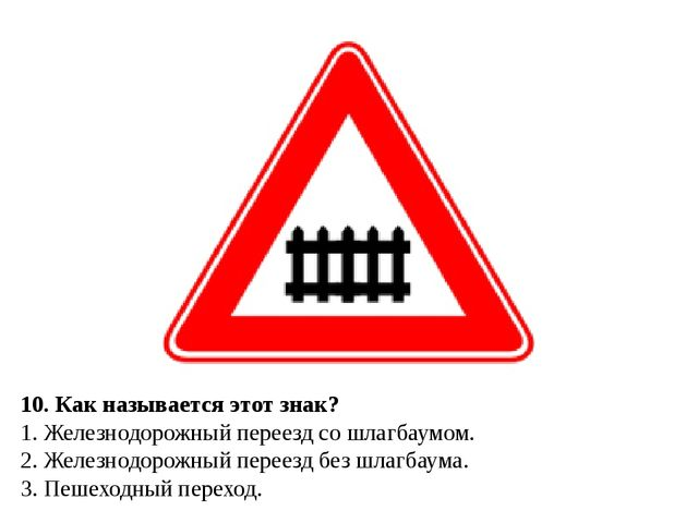 10. Как называется этот знак? 1. Железнодорожный переезд со шлагбаумом. 2. Ж...
