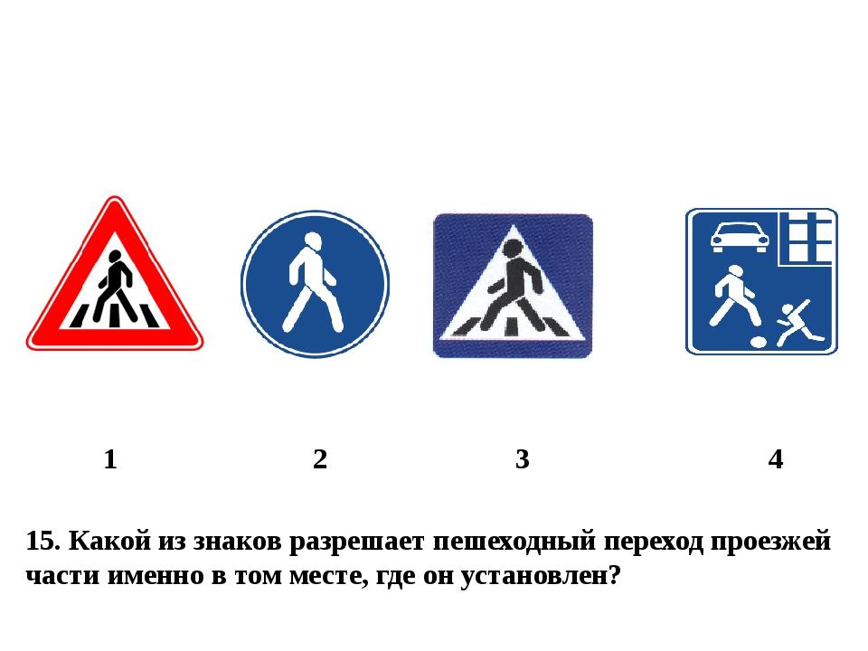 15. Какой из знаков разрешает пешеходный переход проезжей части именно в том...