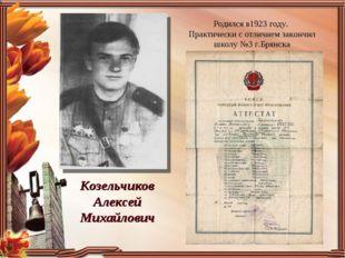 Козельчиков Алексей Михайлович Родился в1923 году. Практически с отличием зак