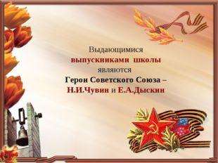 Выдающимися выпускниками школы являются Герои Советского Союза – Н.И.Чувин и