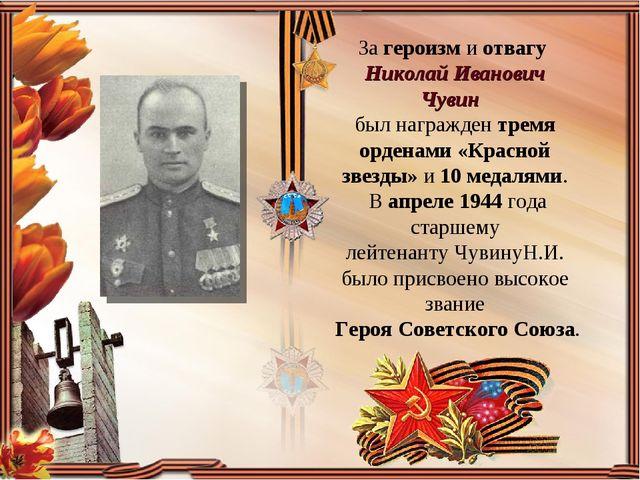 За героизм и отвагу Николай Иванович Чувин  был награжден тремя орденами «Кр...