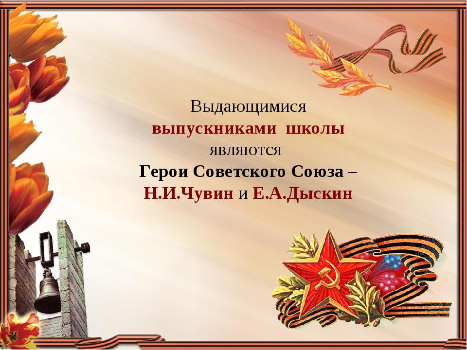 Выдающимися выпускниками школы являются Герои Советского Союза – Н.И.Чувин и...