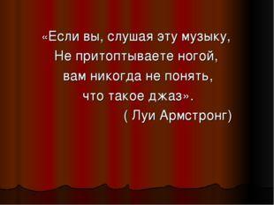 «Если вы, слушая эту музыку, Не притоптываете ногой, вам никогда не понять, ч