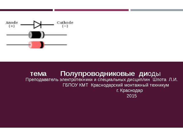 Презентация тема Полупроводниковые диоды Преподаватель электротехники и спец...