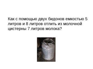 Как с помощью двух бидонов емкостью 5 литров и 8 литров отлить из молочной ци