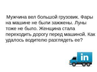 Мужчина вел большой грузовик. Фары на машине не были зажжены. Луны тоже не б