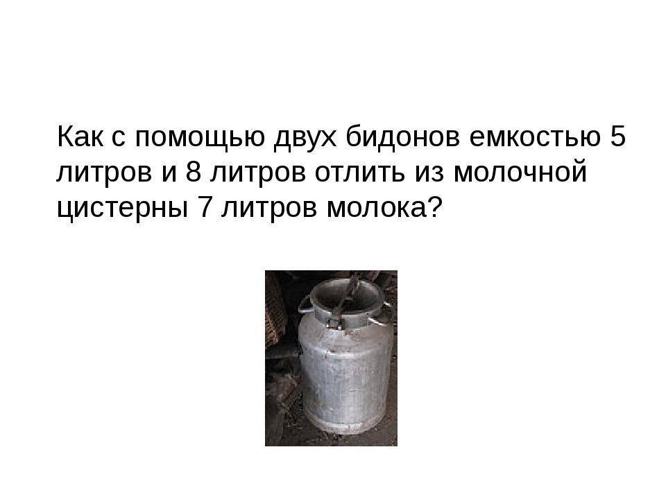 Как с помощью двух бидонов емкостью 5 литров и 8 литров отлить из молочной ци...
