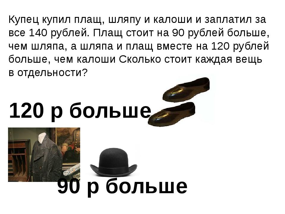 Купец купил плащ, шляпу и калоши и заплатил за все 140 рублей. Плащ стоит на...