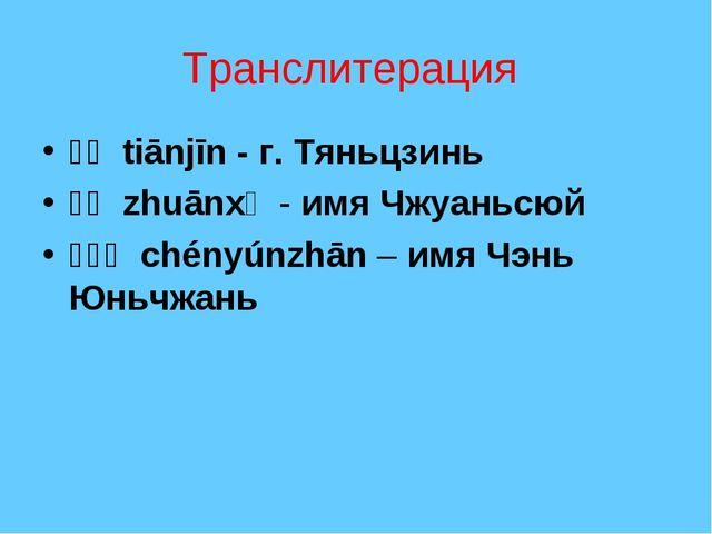 Транслитерация 天津 tiānjīn - г. Тяньцзинь 颛顼 zhuānxǔ - имя Чжуаньсюй 陈云...