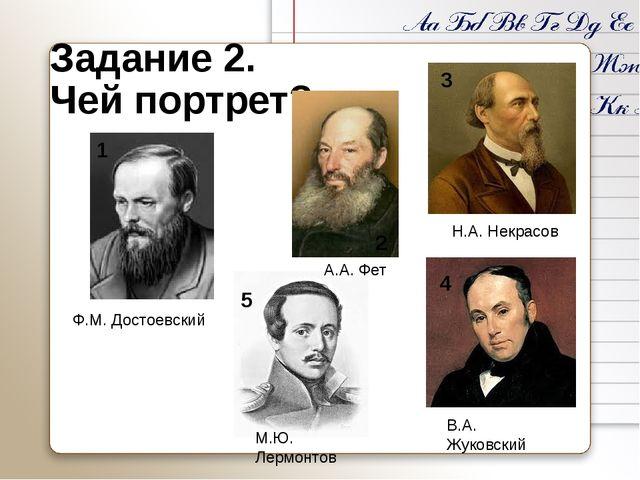 Задание 2. Чей портрет? 1 2 3 4 5 Ф.М. Достоевский А.А. Фет Н.А. Некрасов В.А...