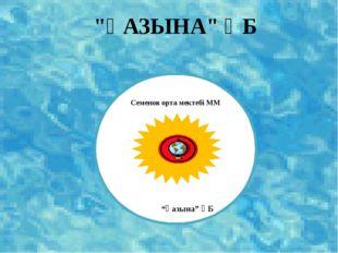 """Семенов орта мектебі ММ """"Қазына"""" ӘБ """"ҚАЗЫНА"""" ӘБ"""