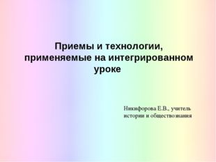 Приемы и технологии, применяемые на интегрированном уроке Никифорова Е.В., уч